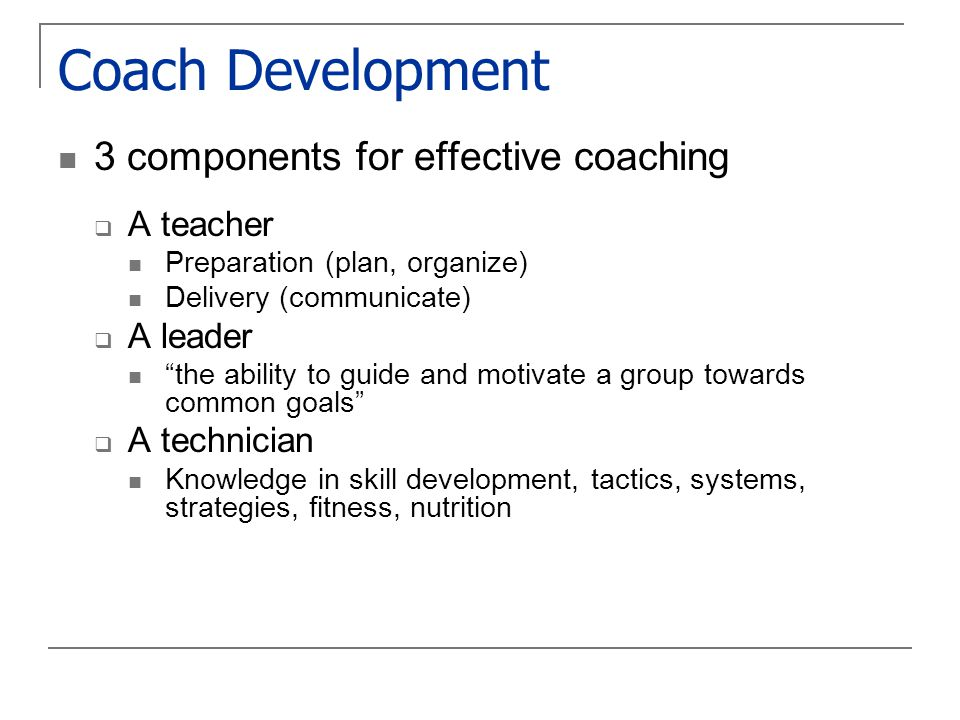 Coach Development 3 components for effective coaching  A teacher Preparation (plan, organize) Delivery (communicate)  A leader the ability to guide and motivate a group towards common goals  A technician Knowledge in skill development, tactics, systems, strategies, fitness, nutrition