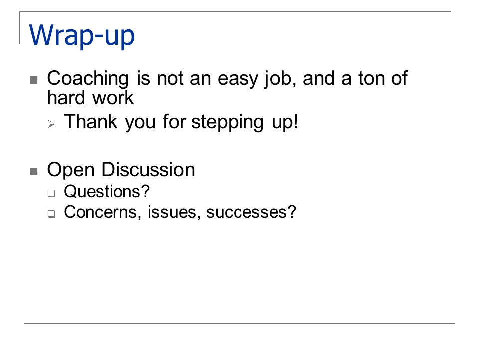 Wrap-up Coaching is not an easy job, and a ton of hard work  Thank you for stepping up.