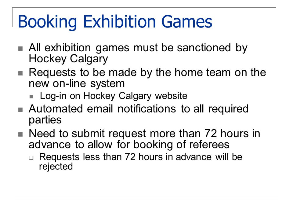 Booking Exhibition Games All exhibition games must be sanctioned by Hockey Calgary Requests to be made by the home team on the new on-line system Log-in on Hockey Calgary website Automated email notifications to all required parties Need to submit request more than 72 hours in advance to allow for booking of referees  Requests less than 72 hours in advance will be rejected