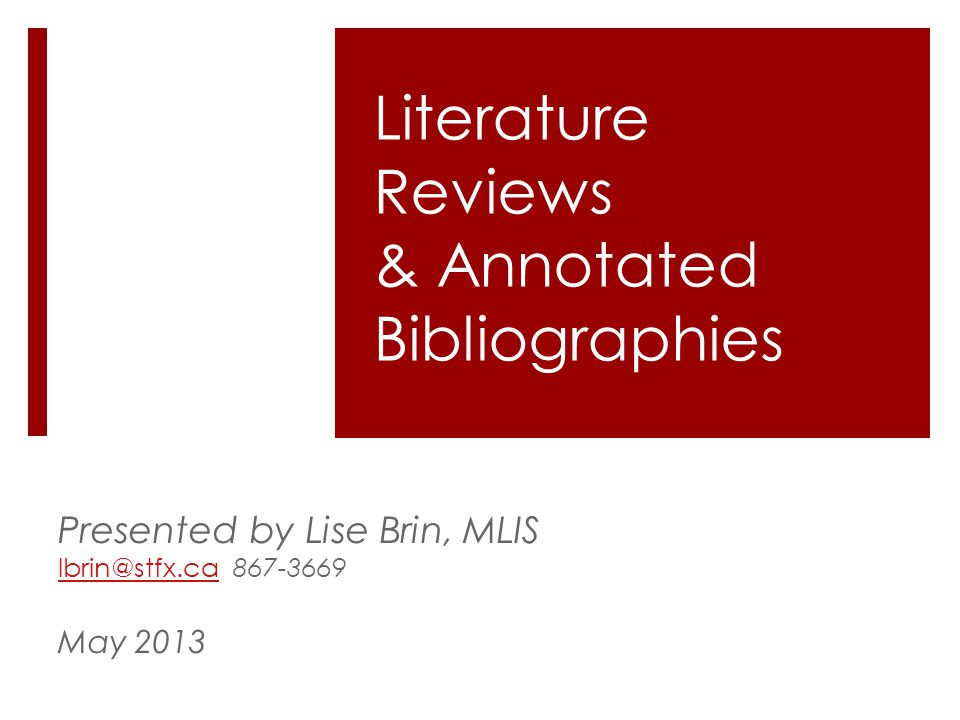 Literature Reviews & Annotated Bibliographies Presented by Lise Brin, MLIS lbrin@stfx.calbrin@stfx.ca 867-3669 May 2013