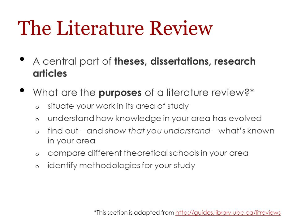 The Literature Review A central part of theses, dissertations, research articles What are the purposes of a literature review?* o situate your work in its area of study o understand how knowledge in your area has evolved o find out – and show that you understand – what's known in your area o compare different theoretical schools in your area o identify methodologies for your study *This section is adapted from http://guides.library.ubc.ca/litreviewshttp://guides.library.ubc.ca/litreviews