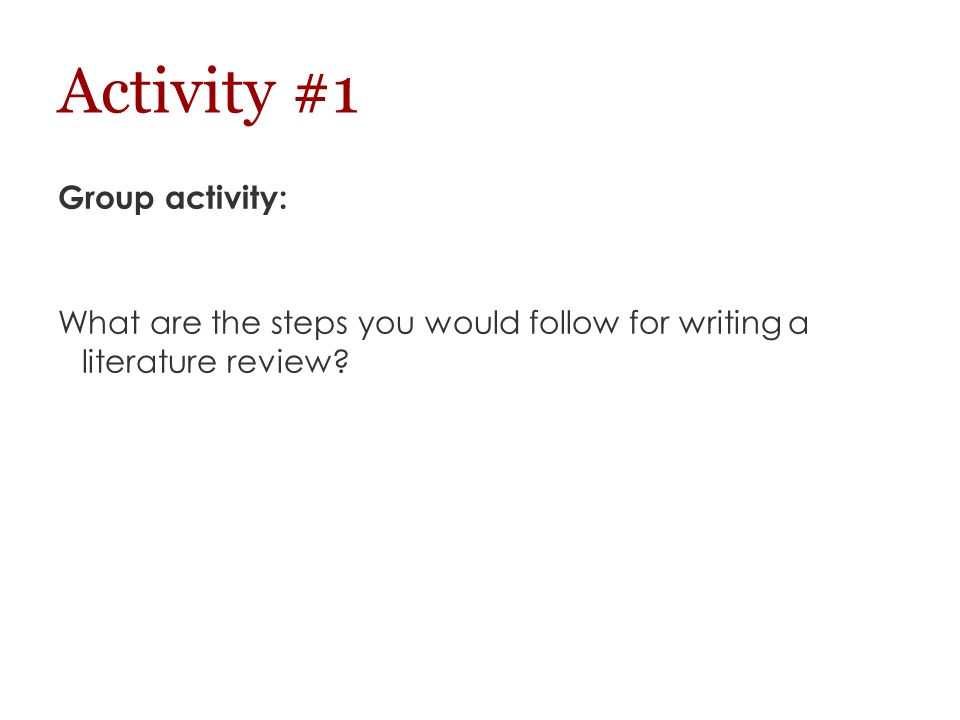 Activity #1 Group activity: What are the steps you would follow for writing a literature review?