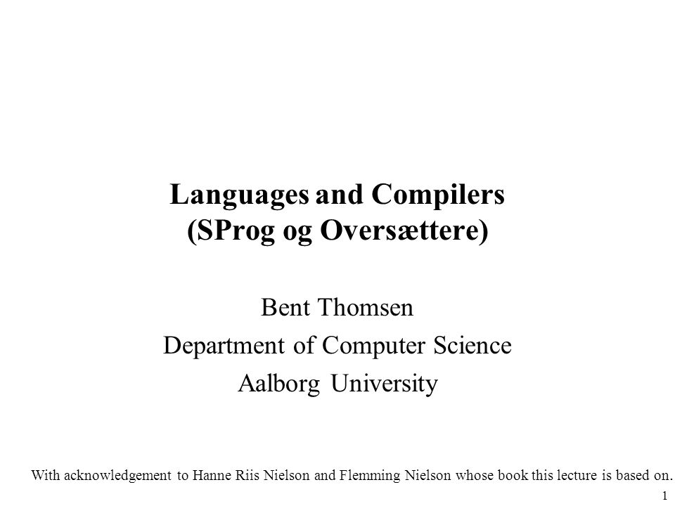 1 Languages and Compilers (SProg og Oversættere) Bent Thomsen Department of Computer Science Aalborg University With acknowledgement to Hanne Riis Nie