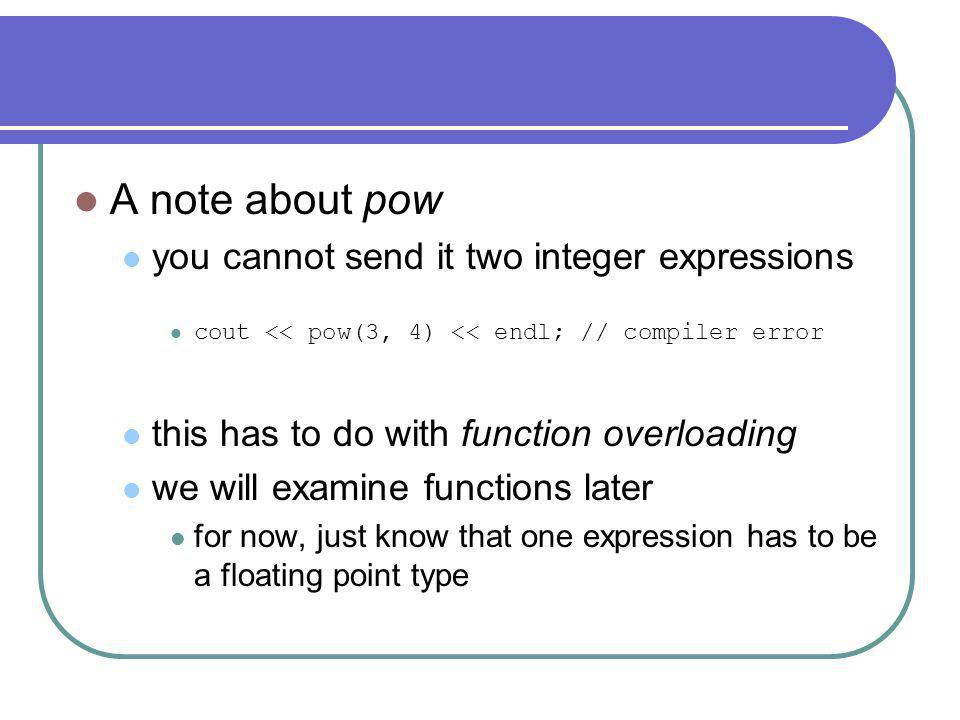 A note about pow you cannot send it two integer expressions cout << pow(3, 4) << endl; // compiler error this has to do with function overloading we will examine functions later for now, just know that one expression has to be a floating point type