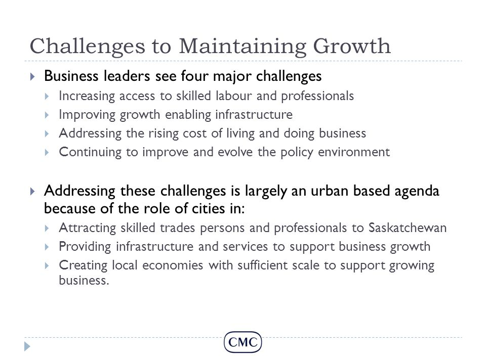 Challenges to Maintaining Growth  Business leaders see four major challenges  Increasing access to skilled labour and professionals  Improving growth enabling infrastructure  Addressing the rising cost of living and doing business  Continuing to improve and evolve the policy environment  Addressing these challenges is largely an urban based agenda because of the role of cities in:  Attracting skilled trades persons and professionals to Saskatchewan  Providing infrastructure and services to support business growth  Creating local economies with sufficient scale to support growing business.