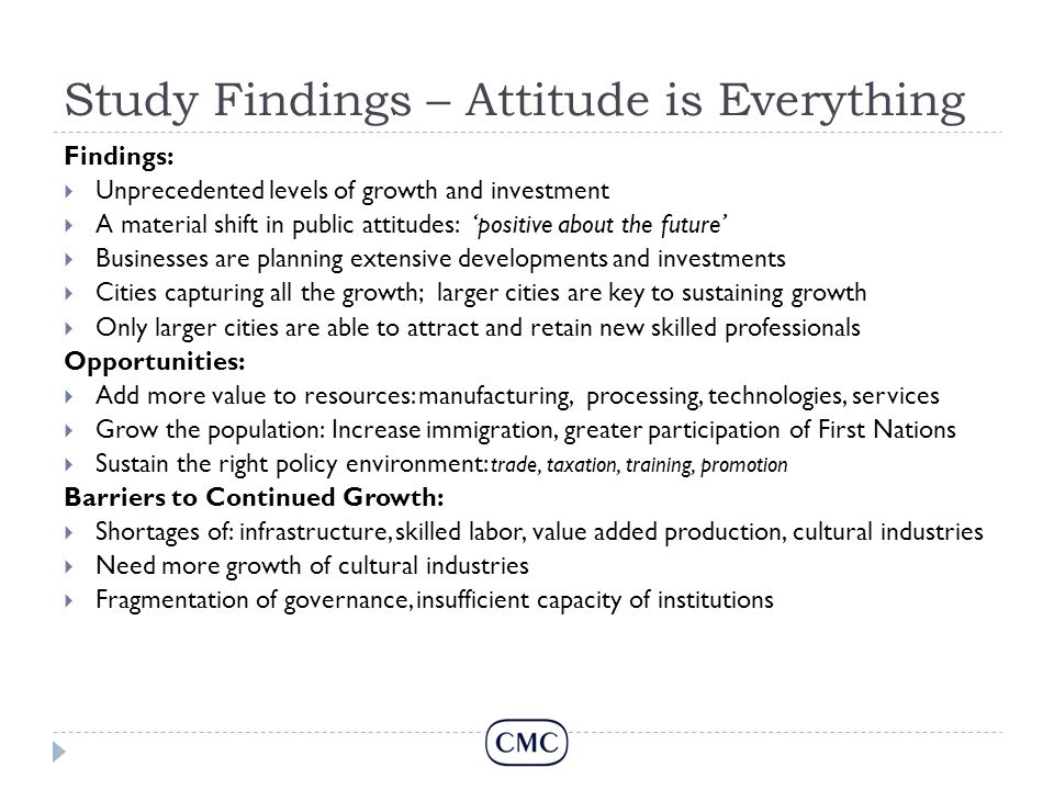 Study Findings – Attitude is Everything Findings:  Unprecedented levels of growth and investment  A material shift in public attitudes: 'positive about the future'  Businesses are planning extensive developments and investments  Cities capturing all the growth; larger cities are key to sustaining growth  Only larger cities are able to attract and retain new skilled professionals Opportunities:  Add more value to resources: manufacturing, processing, technologies, services  Grow the population: Increase immigration, greater participation of First Nations  Sustain the right policy environment: trade, taxation, training, promotion Barriers to Continued Growth:  Shortages of: infrastructure, skilled labor, value added production, cultural industries  Need more growth of cultural industries  Fragmentation of governance, insufficient capacity of institutions