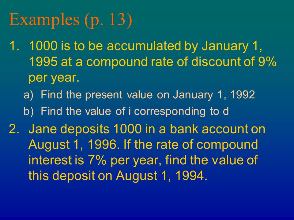 Examples (p. 13) 1.1000 is to be accumulated by January 1, 1995 at a compound rate of discount of 9% per year. a)Find the present value on January 1,
