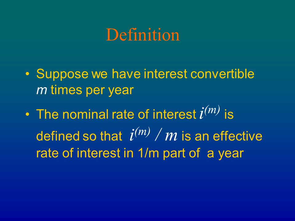 Definition Suppose we have interest convertible m times per year The nominal rate of interest i (m) is defined so that i (m) / m is an effective rate