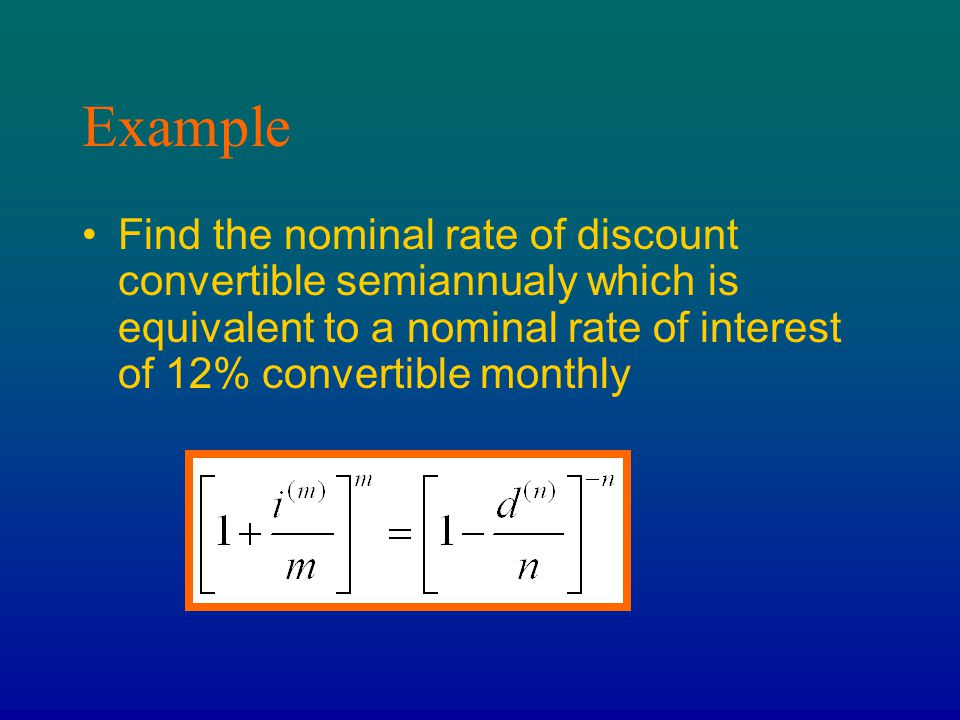 Example Find the nominal rate of discount convertible semiannualy which is equivalent to a nominal rate of interest of 12% convertible monthly