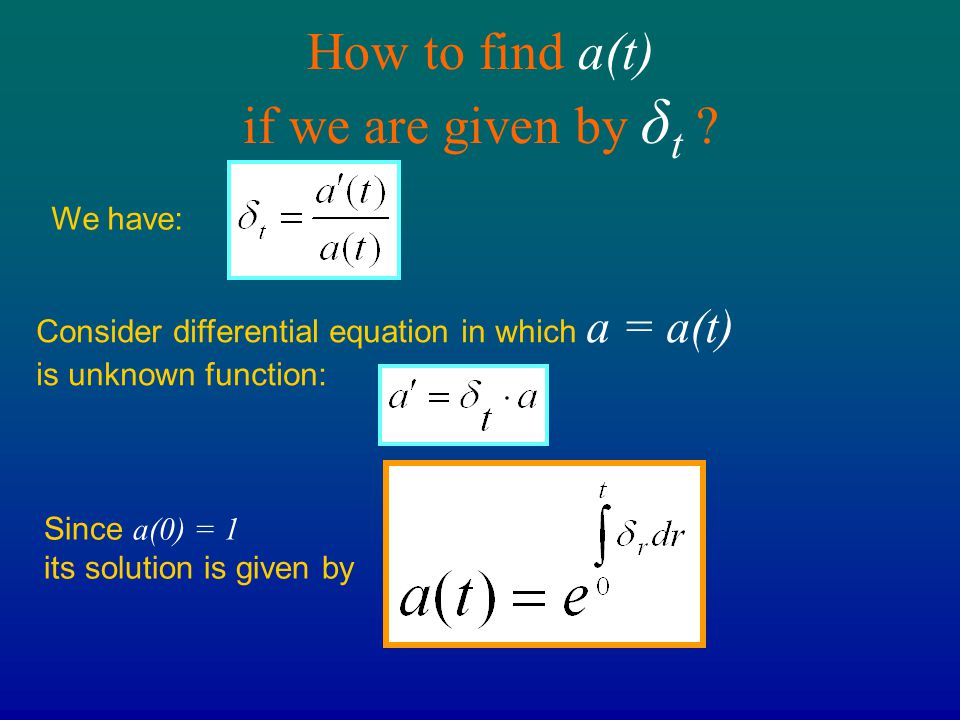 How to find a(t) if we are given by δ t ? Consider differential equation in which a = a(t) is unknown function: We have: Since a(0) = 1 its solution i