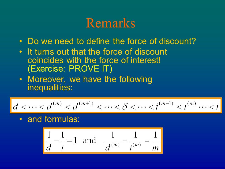 Remarks Do we need to define the force of discount? It turns out that the force of discount coincides with the force of interest! (Exercise: PROVE IT)