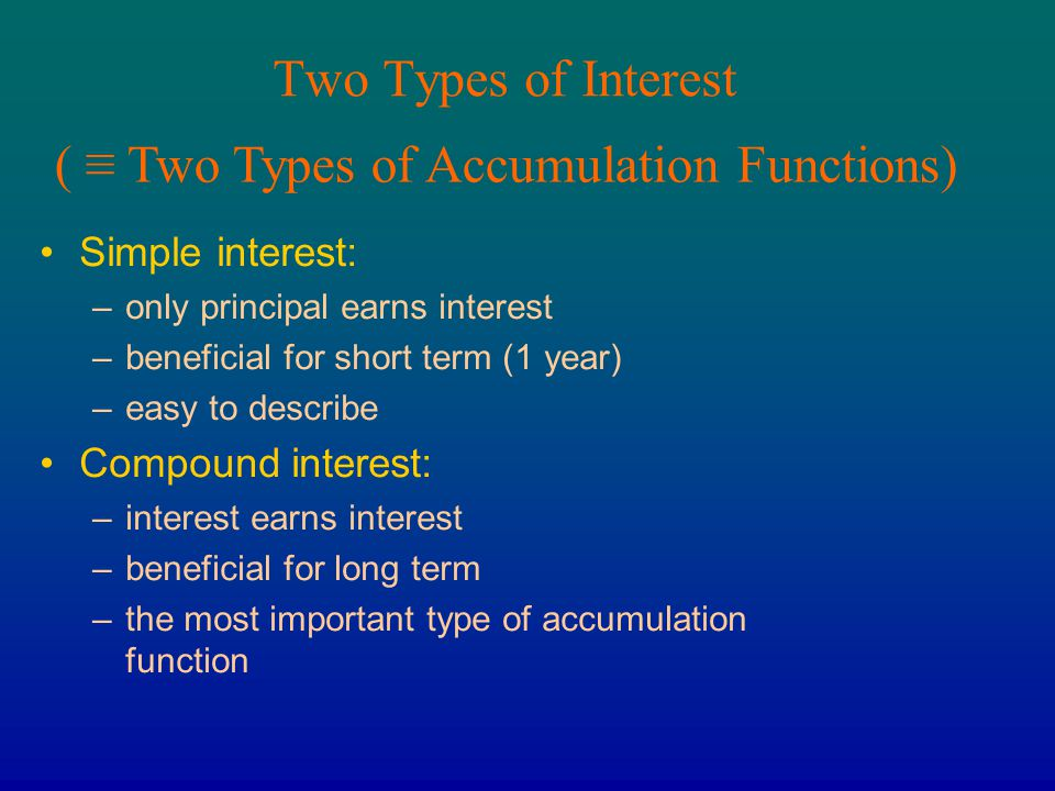 Two Types of Interest Simple interest: –only principal earns interest –beneficial for short term (1 year) –easy to describe Compound interest: –intere