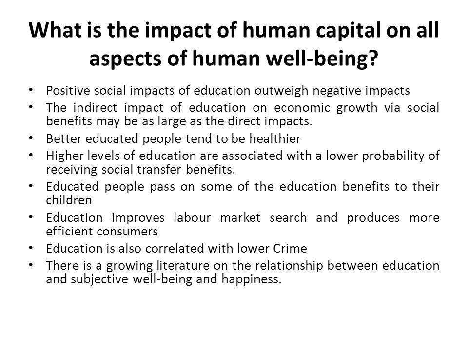 What is the impact of human capital on all aspects of human well-being? Positive social impacts of education outweigh negative impacts The indirect im