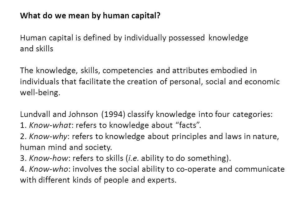 What do we mean by human capital? Human capital is defined by individually possessed knowledge and skills The knowledge, skills, competencies and attr