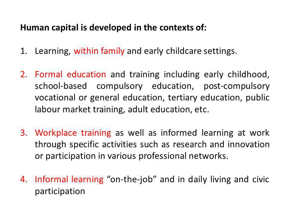 Human capital is developed in the contexts of: 1.Learning, within family and early childcare settings. 2.Formal education and training including early