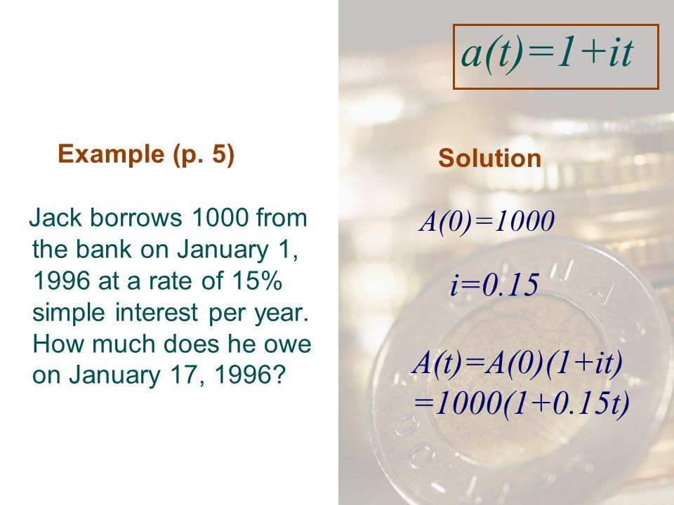 Example (p. 5) Jack borrows 1000 from the bank on January 1, 1996 at a rate of 15% simple interest per year. How much does he owe on January 17, 1996?