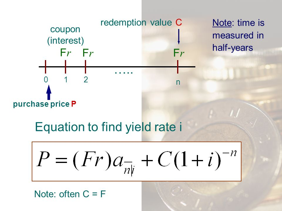 012 n coupon (interest) F r FrFr FrFr ….. purchase price P redemption value C Note: time is measured in half-years Equation to find yield rate i Note: