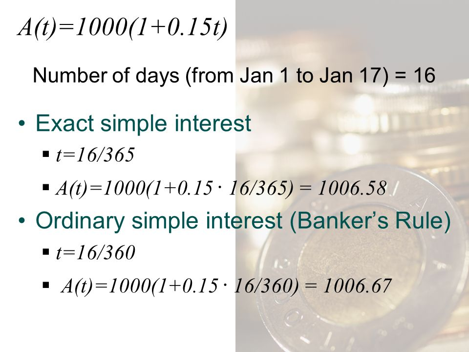Number of days (from Jan 1 to Jan 17) = 16 Exact simple interest tt =16/365 AA (t)=1000(1+0.15 ∙ 16/365) = 1006.58 Ordinary simple interest (Banke