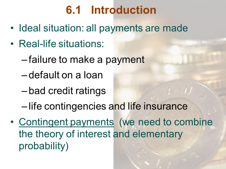 6.1 Introduction Ideal situation: all payments are made Real-life situations: –failure to make a payment –default on a loan –bad credit ratings –life