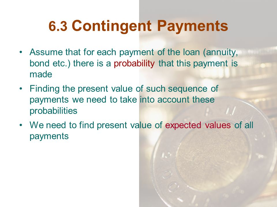 6.3 Contingent Payments Assume that for each payment of the loan (annuity, bond etc.) there is a probability that this payment is made Finding the pre