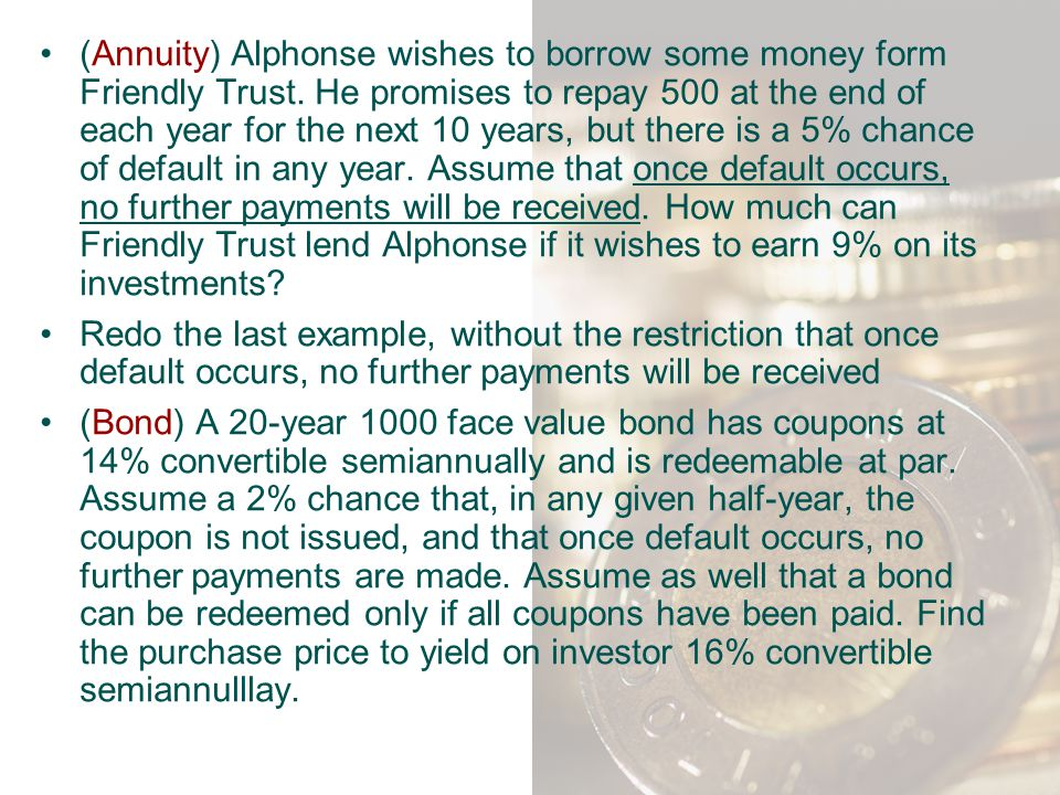 (Annuity) Alphonse wishes to borrow some money form Friendly Trust. He promises to repay 500 at the end of each year for the next 10 years, but there