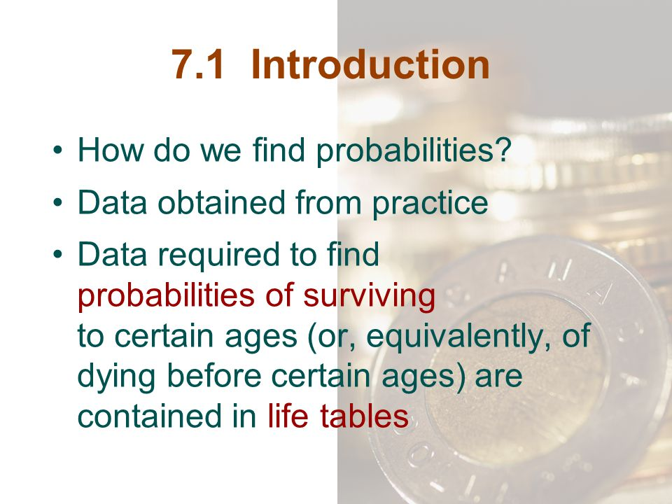 7.1 Introduction How do we find probabilities? Data obtained from practice Data required to find probabilities of surviving to certain ages (or, equiv