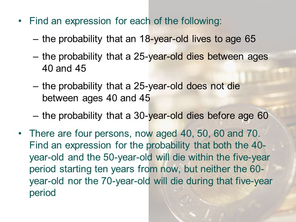 Find an expression for each of the following: –the probability that an 18-year-old lives to age 65 –the probability that a 25-year-old dies between ag
