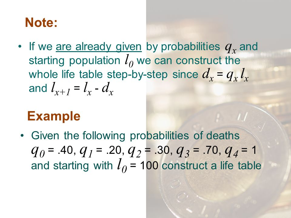 Note: If we are already given by probabilities q x and starting population l 0 we can construct the whole life table step-by-step since d x = q x l x