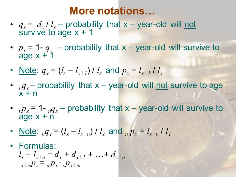 More notations… q x = d x / l x – probability that x – year-old will not survive to age x + 1 p x = 1- q x – probability that x – year-old will surviv