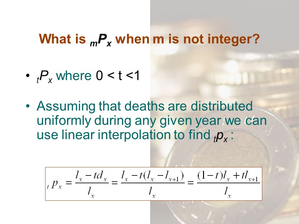What is m P x when m is not integer? t P x where 0 < t <1 Assuming that deaths are distributed uniformly during any given year we can use linear inter