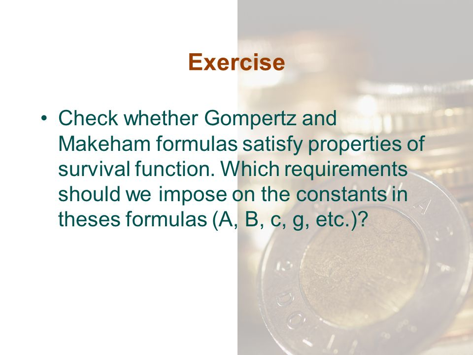 Exercise Check whether Gompertz and Makeham formulas satisfy properties of survival function. Which requirements should we impose on the constants in