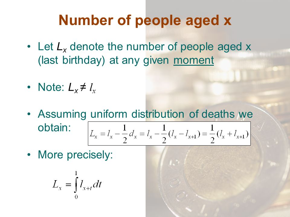 Number of people aged x Let L x denote the number of people aged x (last birthday) at any given moment Note: L x ≠ l x Assuming uniform distribution o