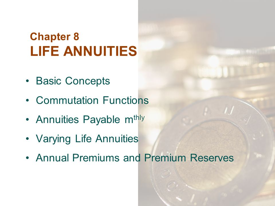 Chapter 8 LIFE ANNUITIES Basic Concepts Commutation Functions Annuities Payable m thly Varying Life Annuities Annual Premiums and Premium Reserves
