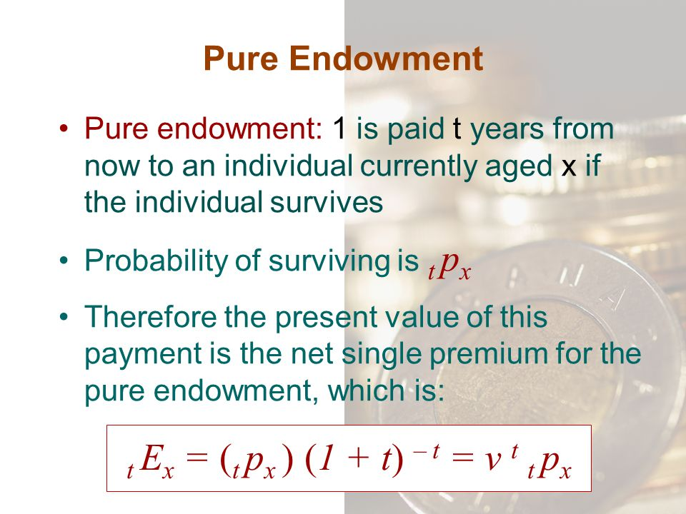 Pure Endowment Pure endowment: 1 is paid t years from now to an individual currently aged x if the individual survives Probability of surviving is t p