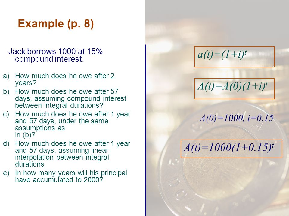 Example (p. 8) Jack borrows 1000 at 15% compound interest. a)How much does he owe after 2 years? b)How much does he owe after 57 days, assuming compou