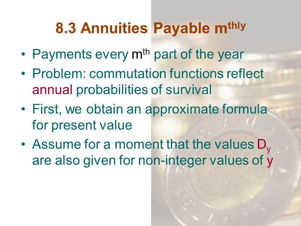 8.3 Annuities Payable m thly Payments every m th part of the year Problem: commutation functions reflect annual probabilities of survival First, we ob