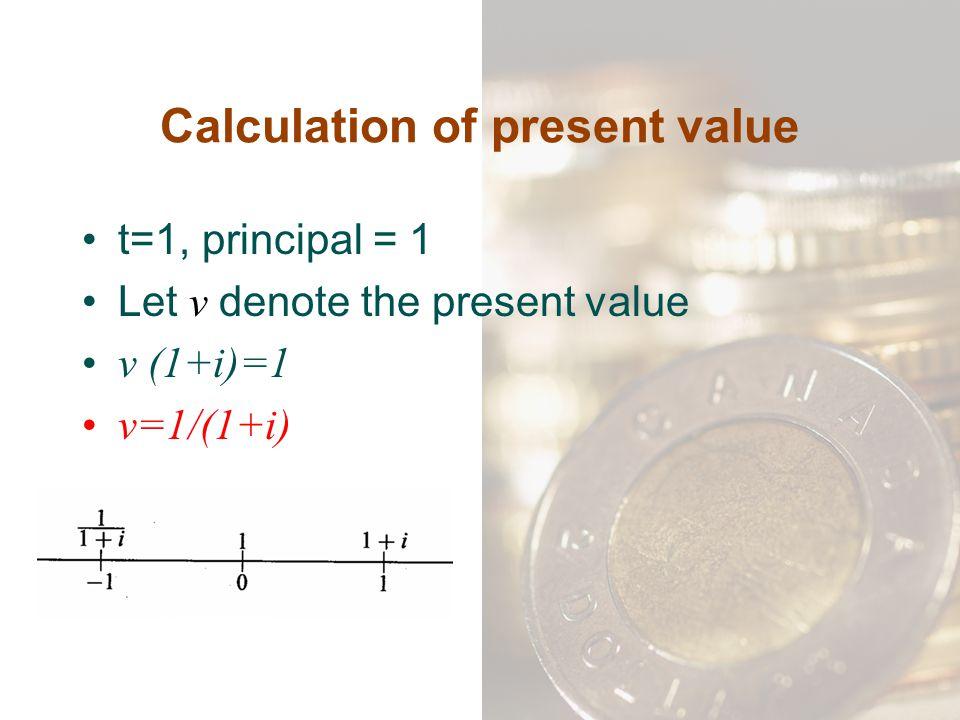 Calculation of present value t=1, principal = 1 Let v denote the present value v (1+i)=1 v=1/(1+i)