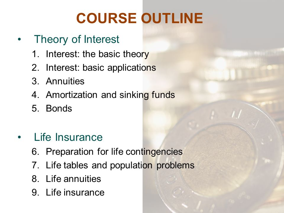 COURSE OUTLINE Theory of Interest 1.Interest: the basic theory 2.Interest: basic applications 3.Annuities 4.Amortization and sinking funds 5.Bonds Lif