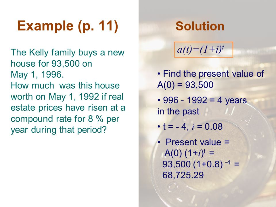Example (p. 11) The Kelly family buys a new house for 93,500 on May 1, 1996. How much was this house worth on May 1, 1992 if real estate prices have r