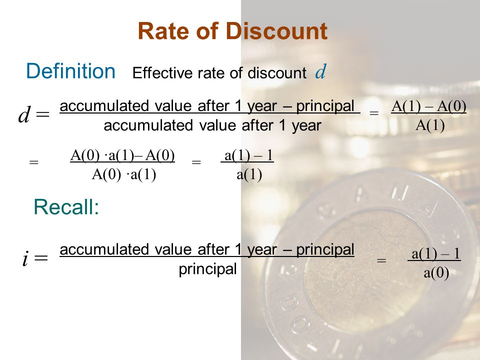 Rate of Discount Definition Effective rate of discount d d = accumulated value after 1 year – principal accumulated value after 1 year = A(1) – A(0) A