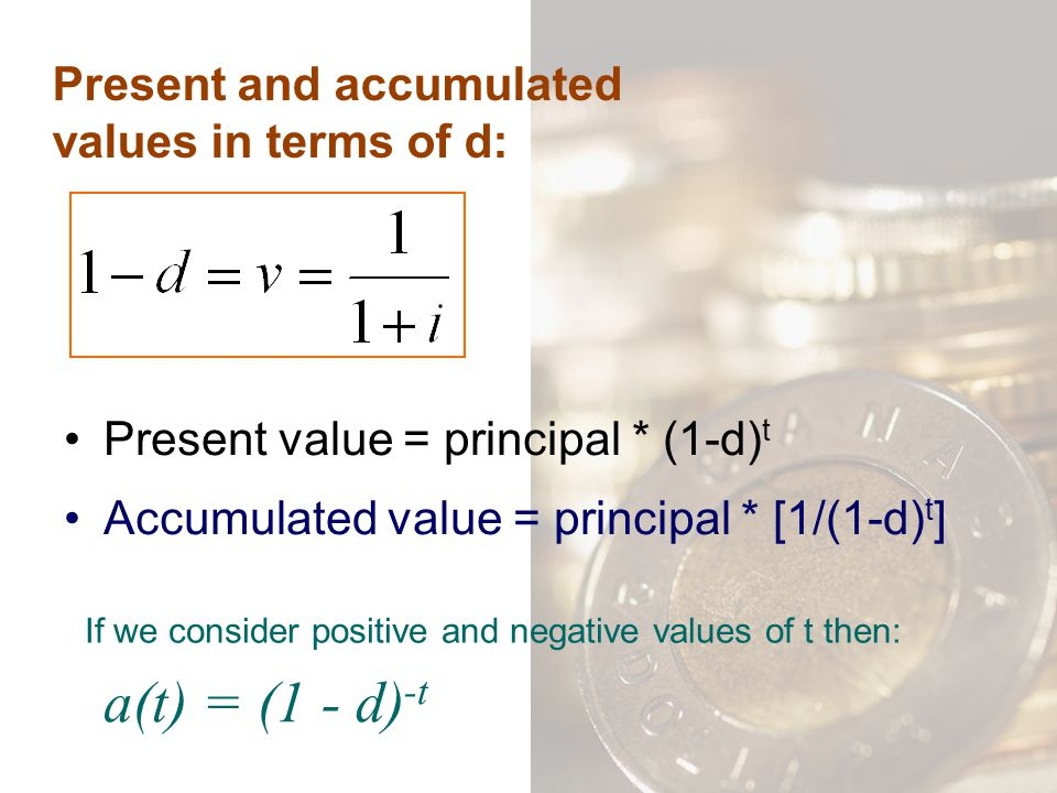 Present and accumulated values in terms of d: Present value = principal * (1-d) t Accumulated value = principal * [1/(1-d) t ] If we consider positive