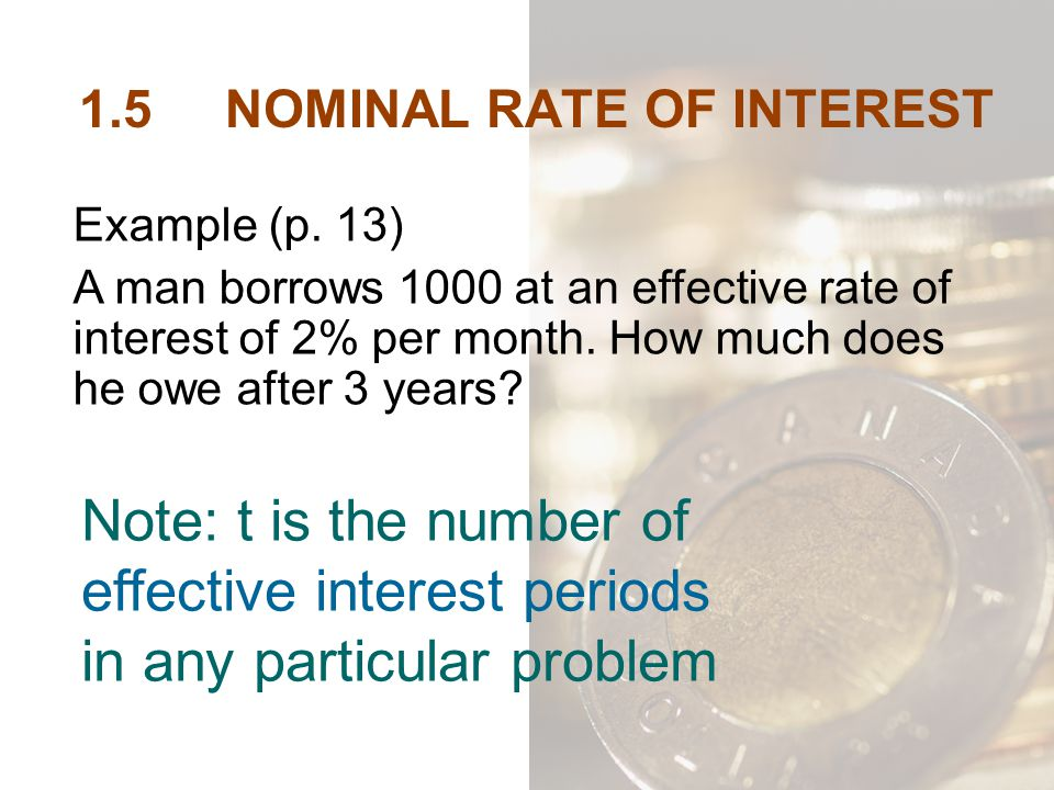 1.5 NOMINAL RATE OF INTEREST Note: t is the number of effective interest periods in any particular problem Example (p. 13) A man borrows 1000 at an ef
