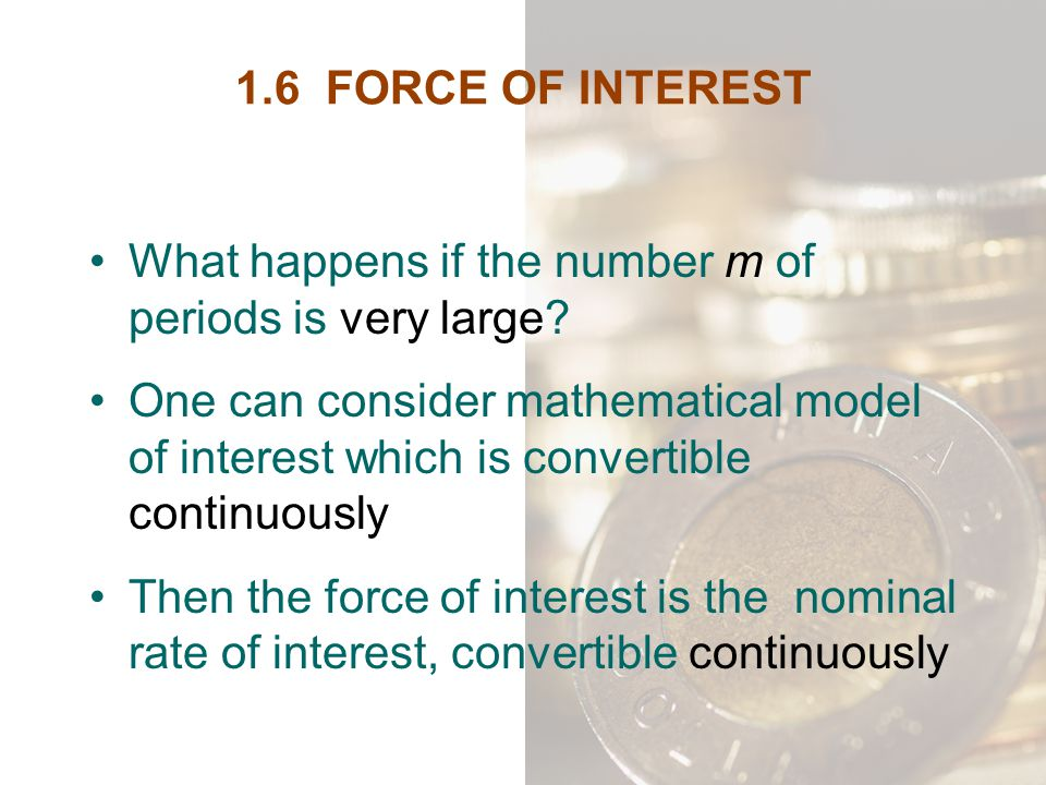 1.6 FORCE OF INTEREST What happens if the number m of periods is very large? One can consider mathematical model of interest which is convertible cont