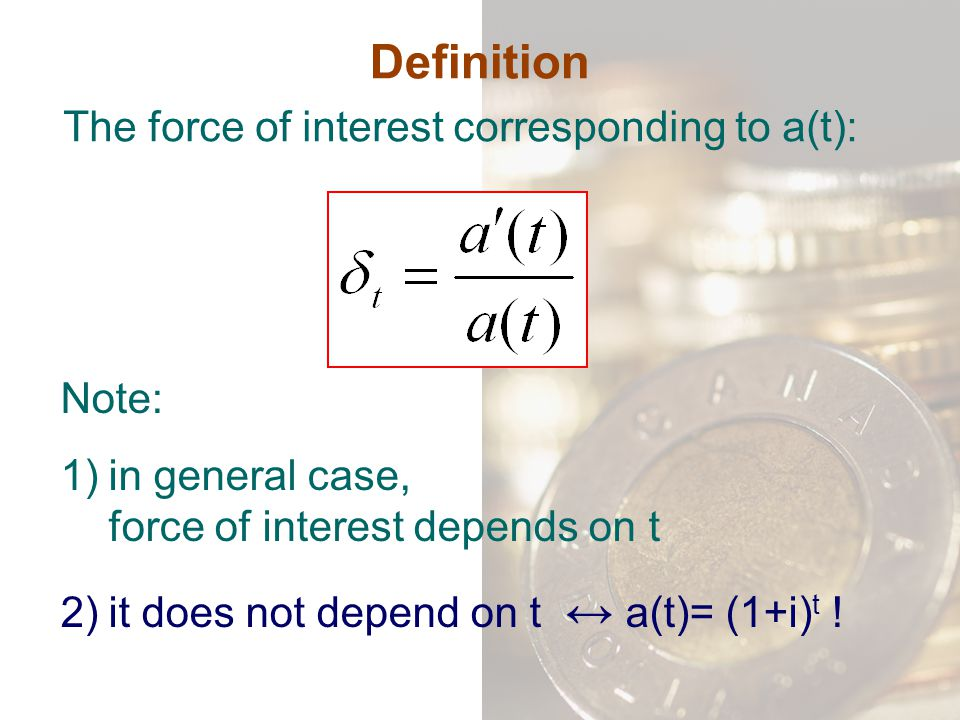 Definition Note: 1)in general case, force of interest depends on t 2)it does not depend on t ↔ a(t)= (1+i) t ! The force of interest corresponding to