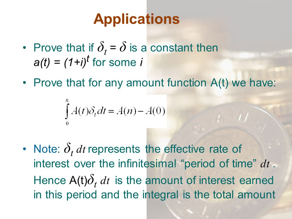 Applications Prove that if δ t = δ is a constant then a(t) = (1+i) t for some i Prove that for any amount function A(t) we have: Note: δ t dt represen