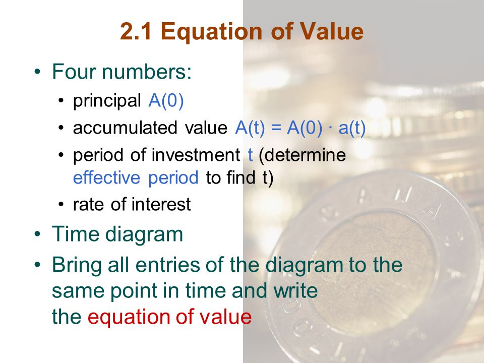 2.1 Equation of Value Four numbers: principal A(0) accumulated value A(t) = A(0) ∙ a(t) period of investment t (determine effective period to find t)
