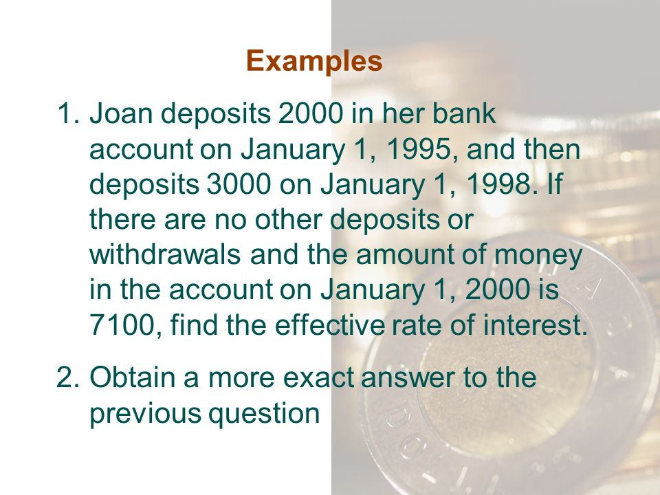 Examples 1.Joan deposits 2000 in her bank account on January 1, 1995, and then deposits 3000 on January 1, 1998. If there are no other deposits or wit