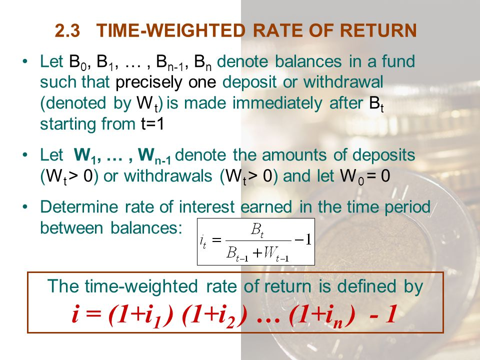 2.3 TIME-WEIGHTED RATE OF RETURN Let B 0, B 1, …, B n-1, B n denote balances in a fund such that precisely one deposit or withdrawal (denoted by W t )