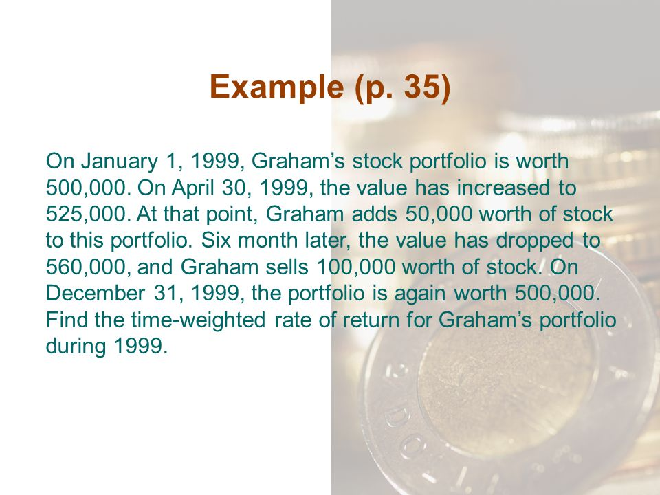 Example (p. 35) On January 1, 1999, Graham's stock portfolio is worth 500,000. On April 30, 1999, the value has increased to 525,000. At that point, G