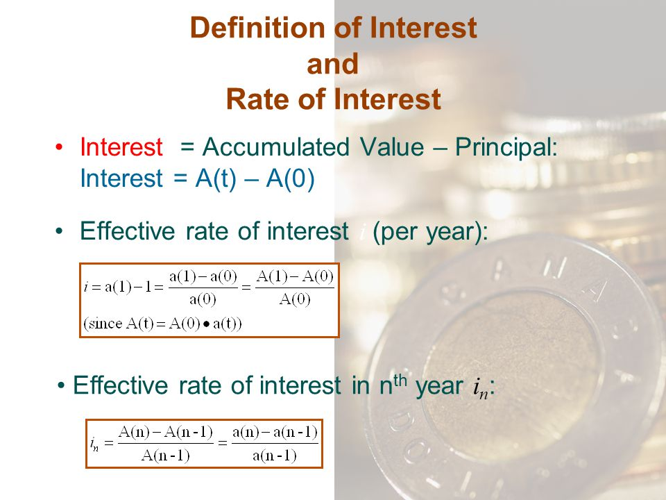 Definition of Interest and Rate of Interest Interest = Accumulated Value – Principal: Interest = A(t) – A(0) Effective rate of interest i (per year):